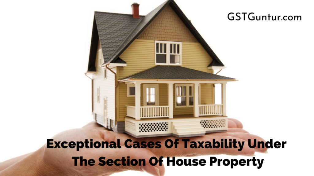 Exceptional Cases Of Taxability Under The Section Of House Property