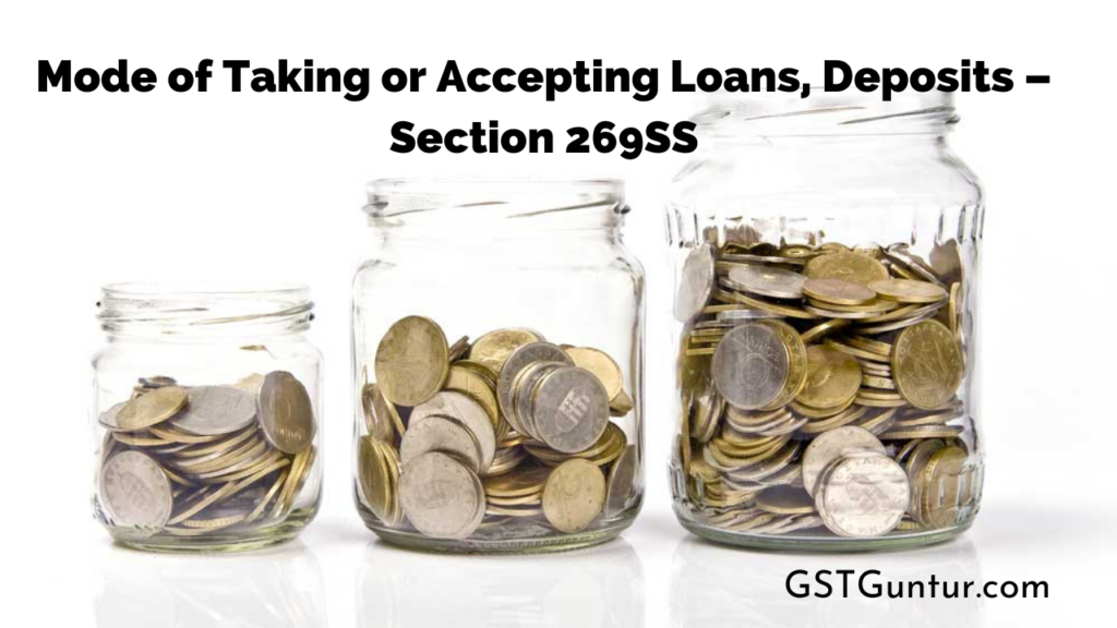 Mode of Taking or Accepting Loans, Deposits – Section 269SS