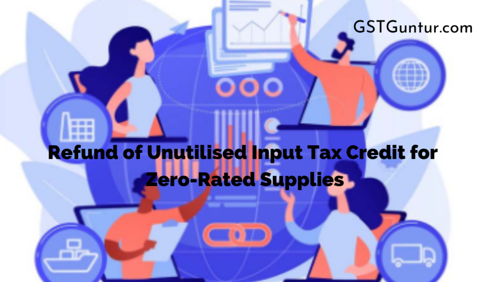 Refund of Unutilised Input Tax Credit for Zero-Rated Supplies